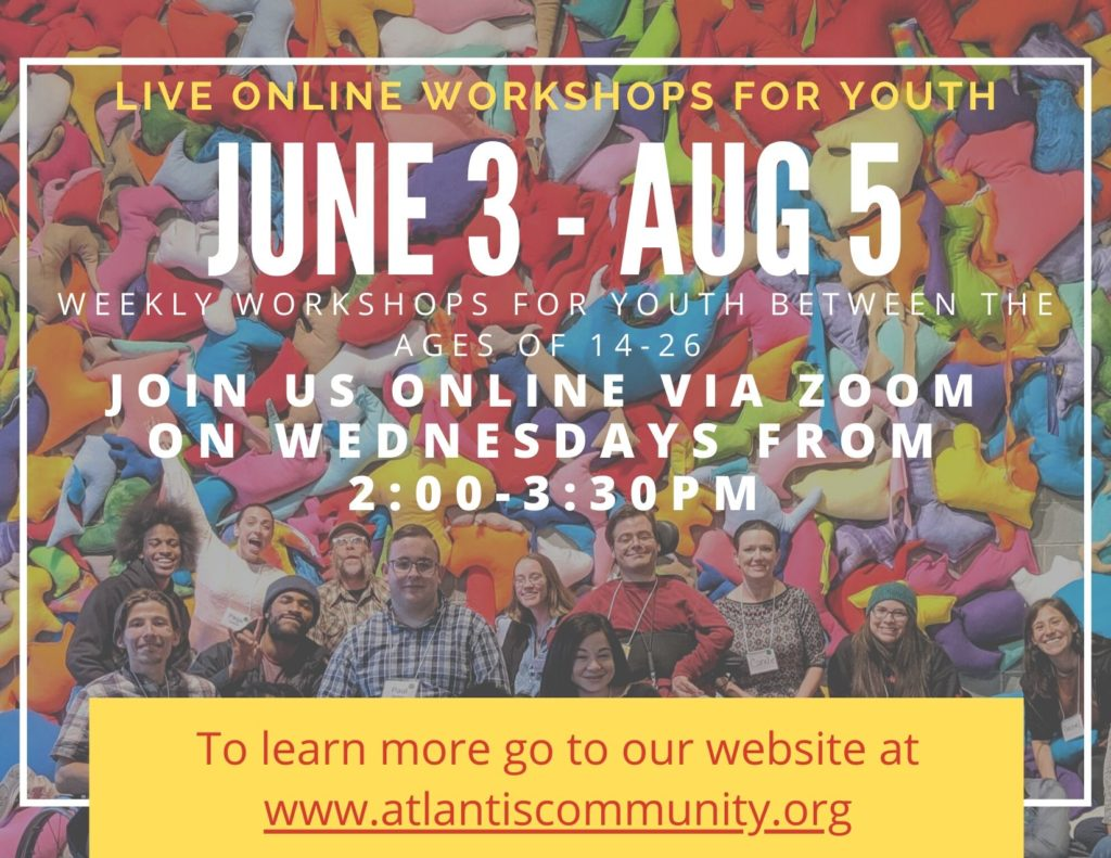 Image Description: Live Online Workshops for Youth. June 3-August 5. Weekly workshops for youth between the ages 14-26. Join us online via Zoom on Wednesdays from 2:00-3:30PM. To learn more go to our website at www.atlantiscommunity.org. Background photo is a multicolored wall of different abstract fabric cloth and a group photo of many people sitting on the floor.